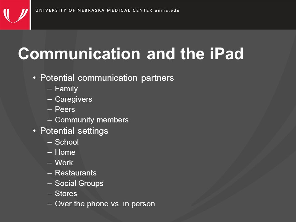 Communication and the iPad Potential communication partners –Family –Caregivers –Peers –Community members Potential settings –School –Home –Work –Restaurants –Social Groups –Stores –Over the phone vs.