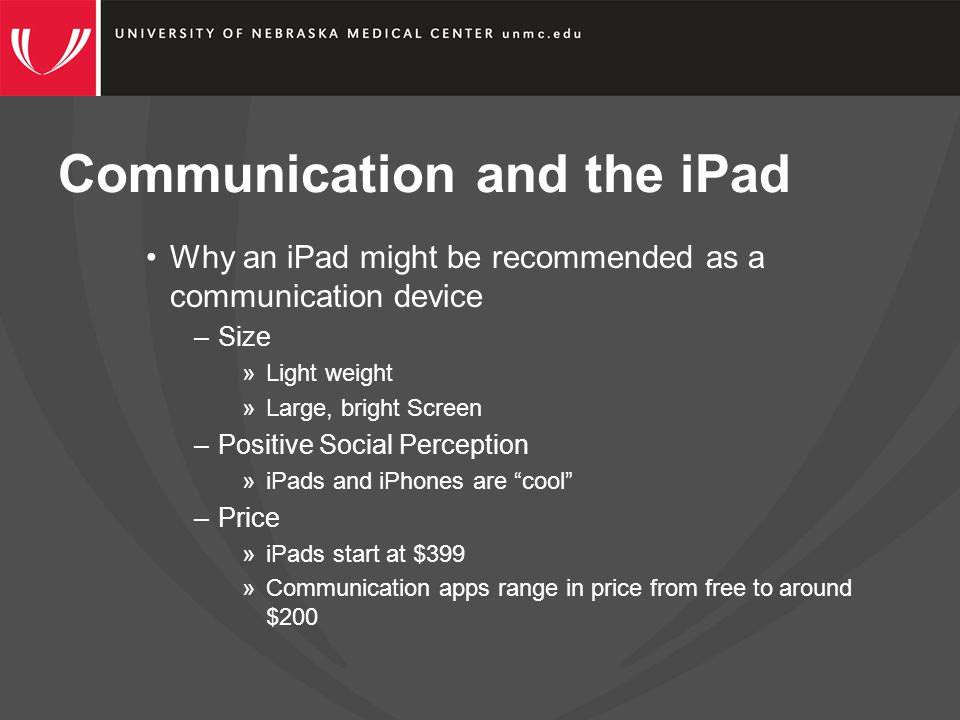 Communication and the iPad Why an iPad might be recommended as a communication device –Size »Light weight »Large, bright Screen –Positive Social Perception »iPads and iPhones are cool –Price »iPads start at $399 »Communication apps range in price from free to around $200