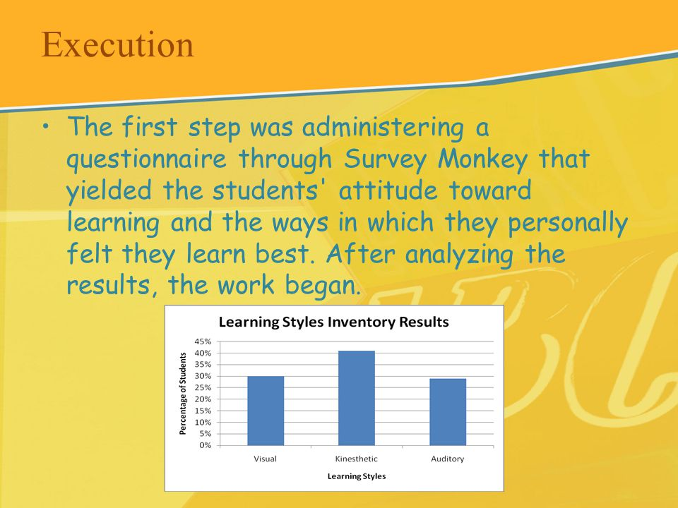 Execution The first step was administering a questionnaire through Survey Monkey that yielded the students attitude toward learning and the ways in which they personally felt they learn best.