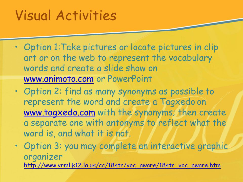Visual Activities Option 1:Take pictures or locate pictures in clip art or on the web to represent the vocabulary words and create a slide show on www.animoto.com or PowerPoint www.animoto.com Option 2: find as many synonyms as possible to represent the word and create a Tagxedo on www.tagxedo.com with the synonyms; then create a separate one with antonyms to reflect what the word is, and what it is not.