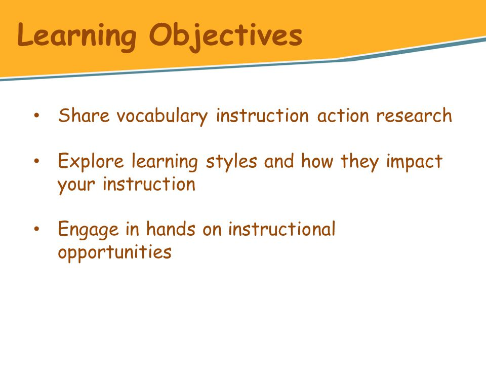 Share vocabulary instruction action research Explore learning styles and how they impact your instruction Engage in hands on instructional opportunities Learning Objectives