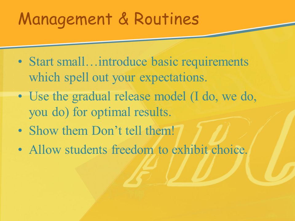 Management & Routines Start small…introduce basic requirements which spell out your expectations.