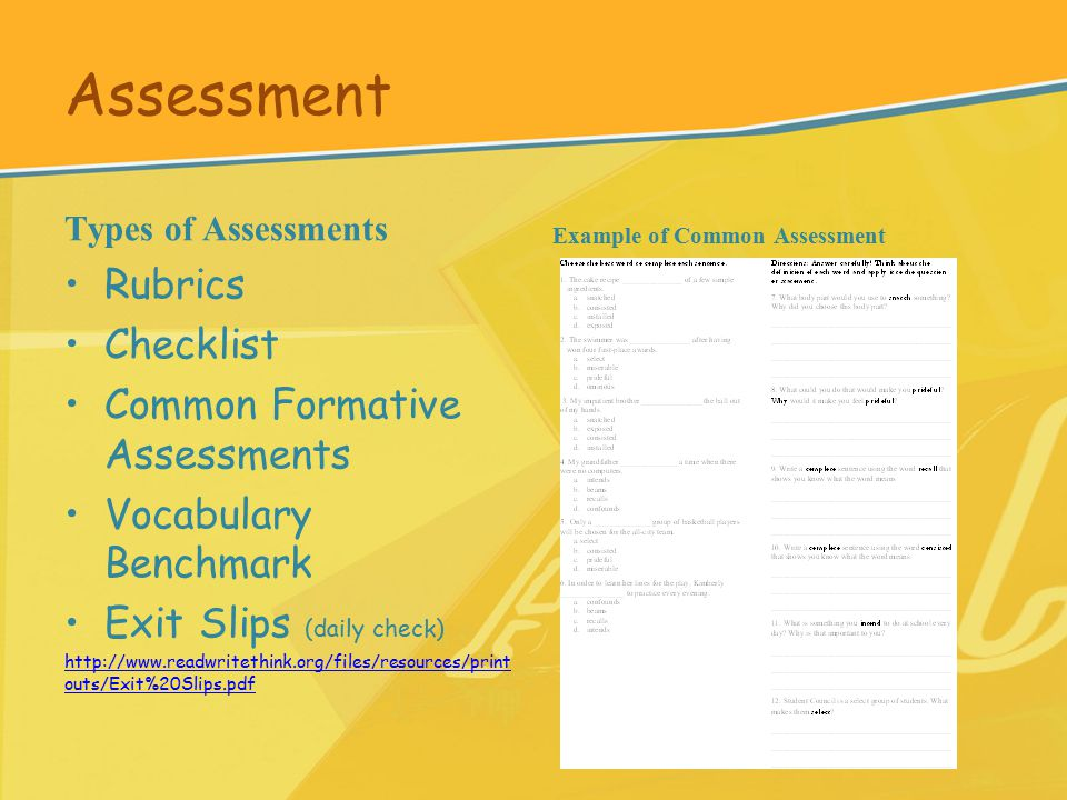 Assessment Types of Assessments Rubrics Checklist Common Formative Assessments Vocabulary Benchmark Exit Slips (daily check) http://www.readwritethink.org/files/resources/print outs/Exit%20Slips.pdf Example of Common Assessment