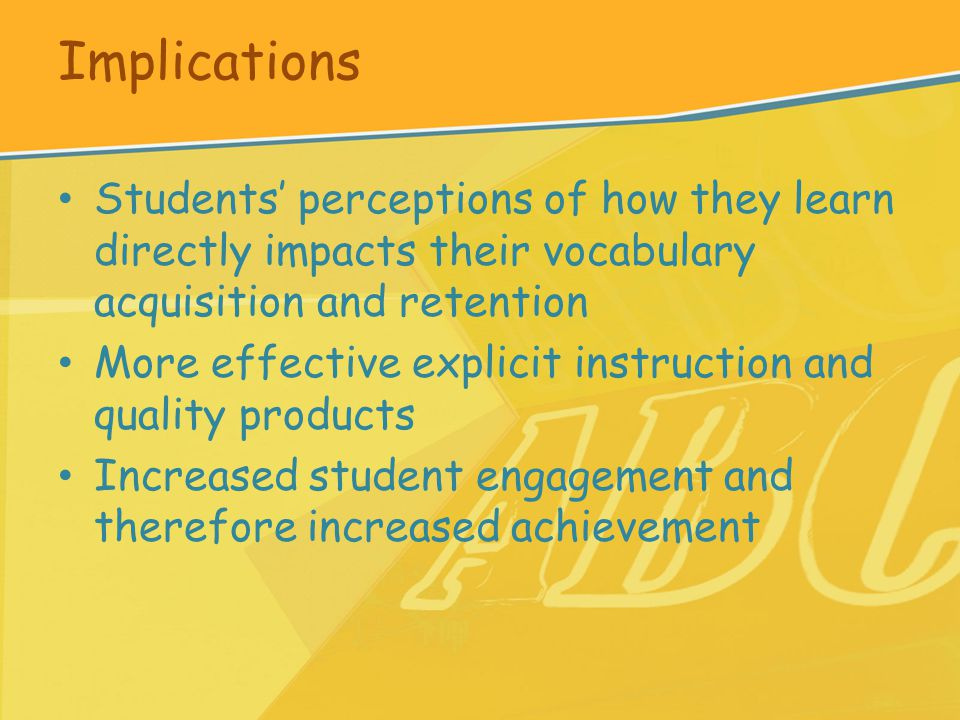 Implications Students' perceptions of how they learn directly impacts their vocabulary acquisition and retention More effective explicit instruction and quality products Increased student engagement and therefore increased achievement
