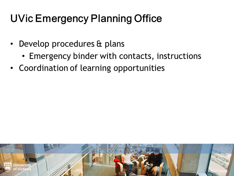 UVic Emergency Planning Office Develop procedures & plans Emergency binder with contacts, instructions Coordination of learning opportunities