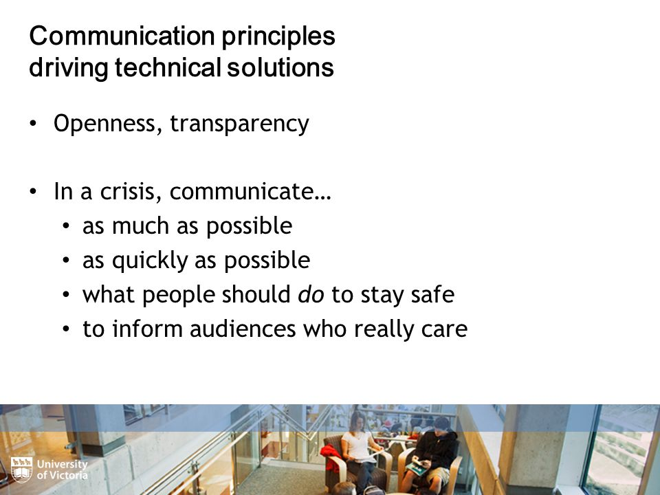 Openness, transparency In a crisis, communicate… as much as possible as quickly as possible what people should do to stay safe to inform audiences who really care