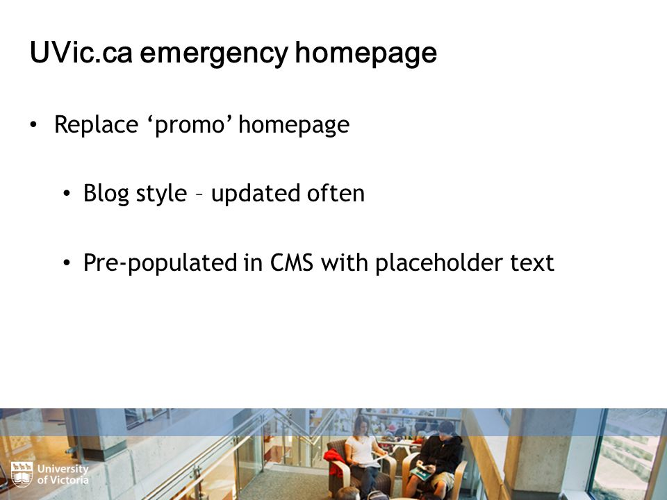 UVic.ca emergency homepage Replace 'promo' homepage Blog style – updated often Pre-populated in CMS with placeholder text