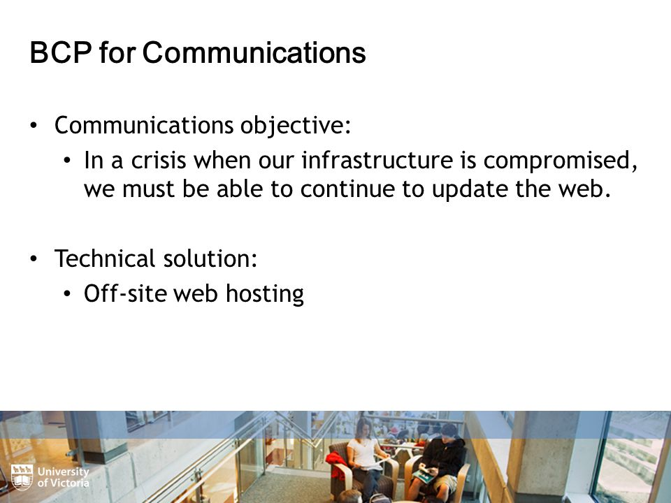 BCP for Communications Communications objective: In a crisis when our infrastructure is compromised, we must be able to continue to update the web.