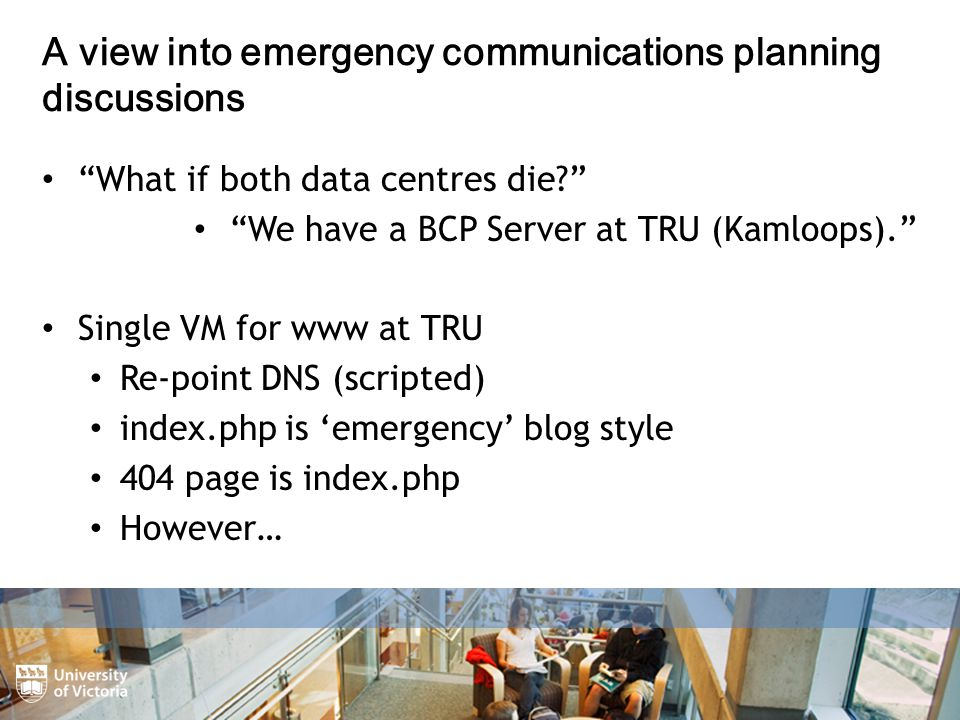 A view into emergency communications planning discussions What if both data centres die We have a BCP Server at TRU (Kamloops). Single VM for www at TRU Re-point DNS (scripted) index.php is 'emergency' blog style 404 page is index.php However…