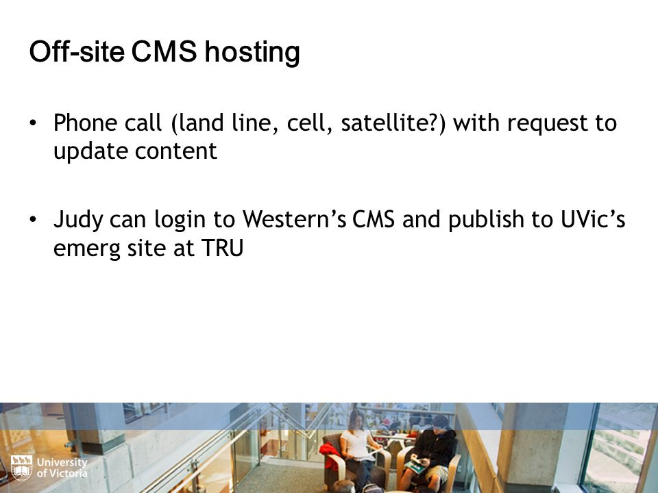 Off-site CMS hosting Phone call (land line, cell, satellite ) with request to update content Judy can login to Western's CMS and publish to UVic's emerg site at TRU