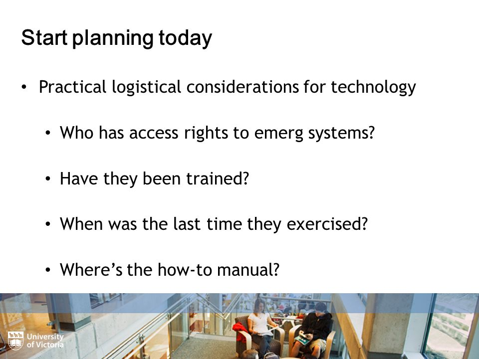 Start planning today Practical logistical considerations for technology Who has access rights to emerg systems.