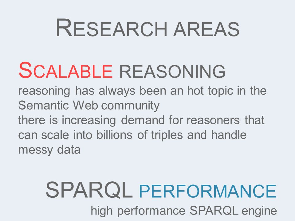 S CALABLE REASONING reasoning has always been an hot topic in the Semantic Web community there is increasing demand for reasoners that can scale into billions of triples and handle messy data SPARQL PERFORMANCE high performance SPARQL engine