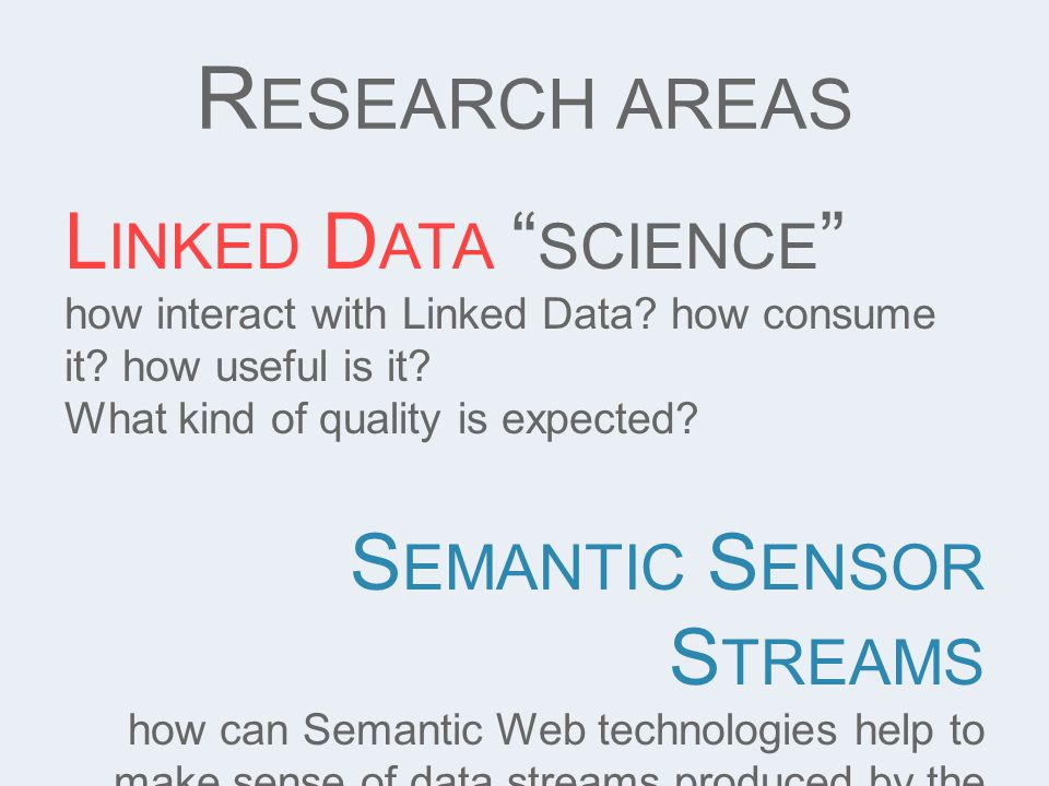 "R ESEARCH AREAS L INKED D ATA "" SCIENCE "" how interact with Linked Data? how consume it? how useful is it? What kind of quality is expected? S EMANTIC"