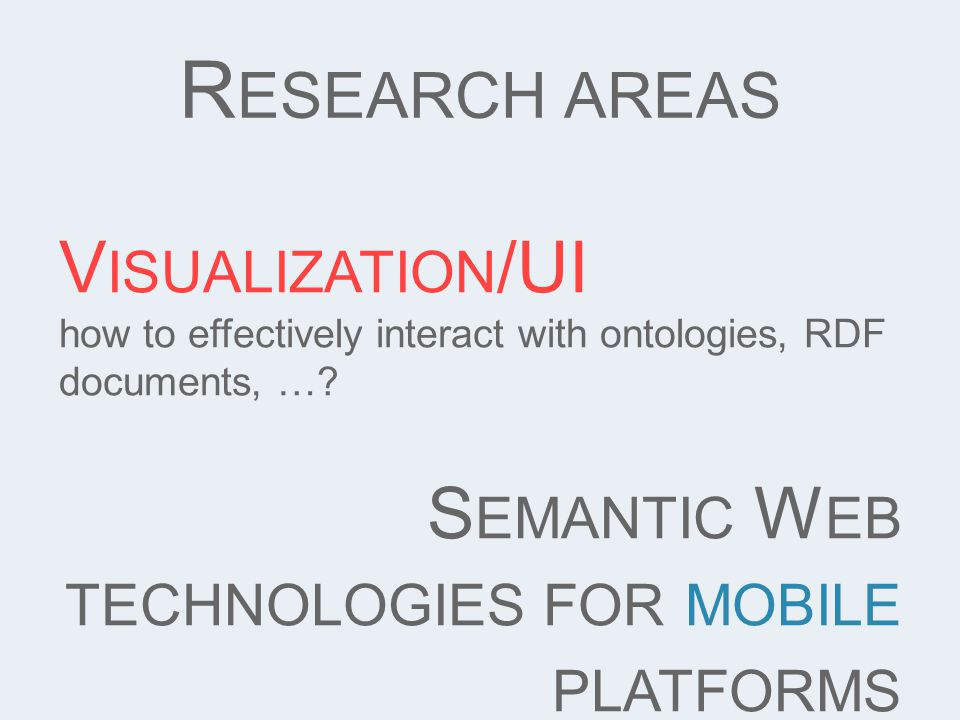 R ESEARCH AREAS V ISUALIZATION /UI how to effectively interact with ontologies, RDF documents, ….