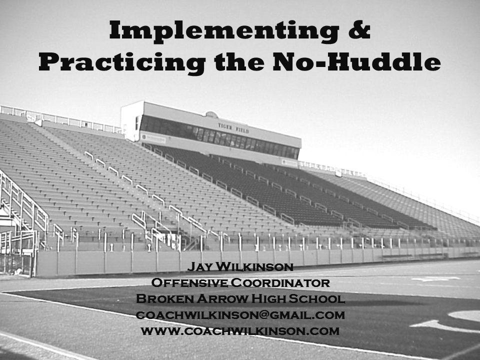 Implementing & Practicing the No-Huddle Jay Wilkinson Offensive Coordinator Broken Arrow High School coachwilkinson@gmail.com www.coachwilkinson.com