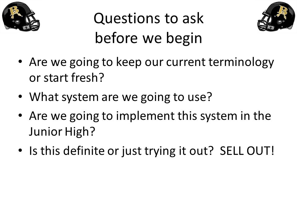 Questions to ask before we begin Are we going to keep our current terminology or start fresh? What system are we going to use? Are we going to impleme