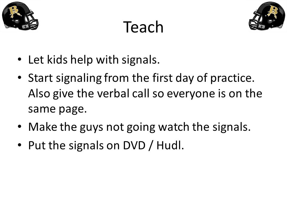 Teach Let kids help with signals. Start signaling from the first day of practice. Also give the verbal call so everyone is on the same page. Make the