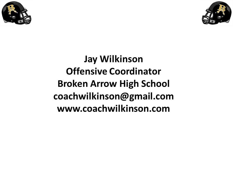 Jay Wilkinson Offensive Coordinator Broken Arrow High School coachwilkinson@gmail.com www.coachwilkinson.com