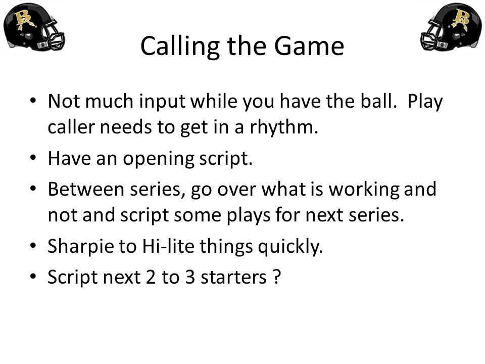 Calling the Game Not much input while you have the ball. Play caller needs to get in a rhythm. Have an opening script. Between series, go over what is