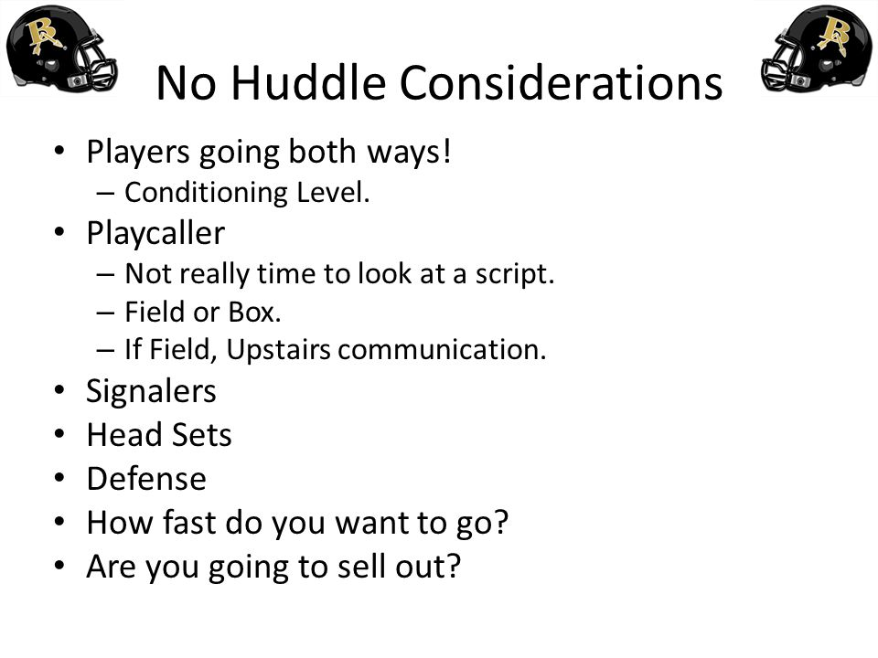 No Huddle Considerations Players going both ways! – Conditioning Level. Playcaller – Not really time to look at a script. – Field or Box. – If Field,