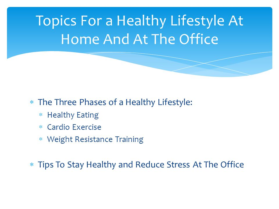  The Three Phases of a Healthy Lifestyle:  Healthy Eating  Cardio Exercise  Weight Resistance Training  Tips To Stay Healthy and Reduce Stress At