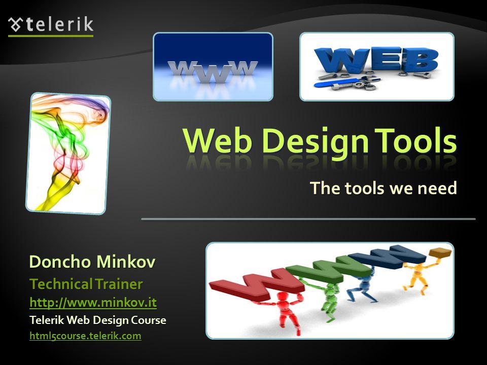 The tools we need Doncho Minkov Telerik Web Design Course html5course.telerik.com Technical Trainer http://www.minkov.it