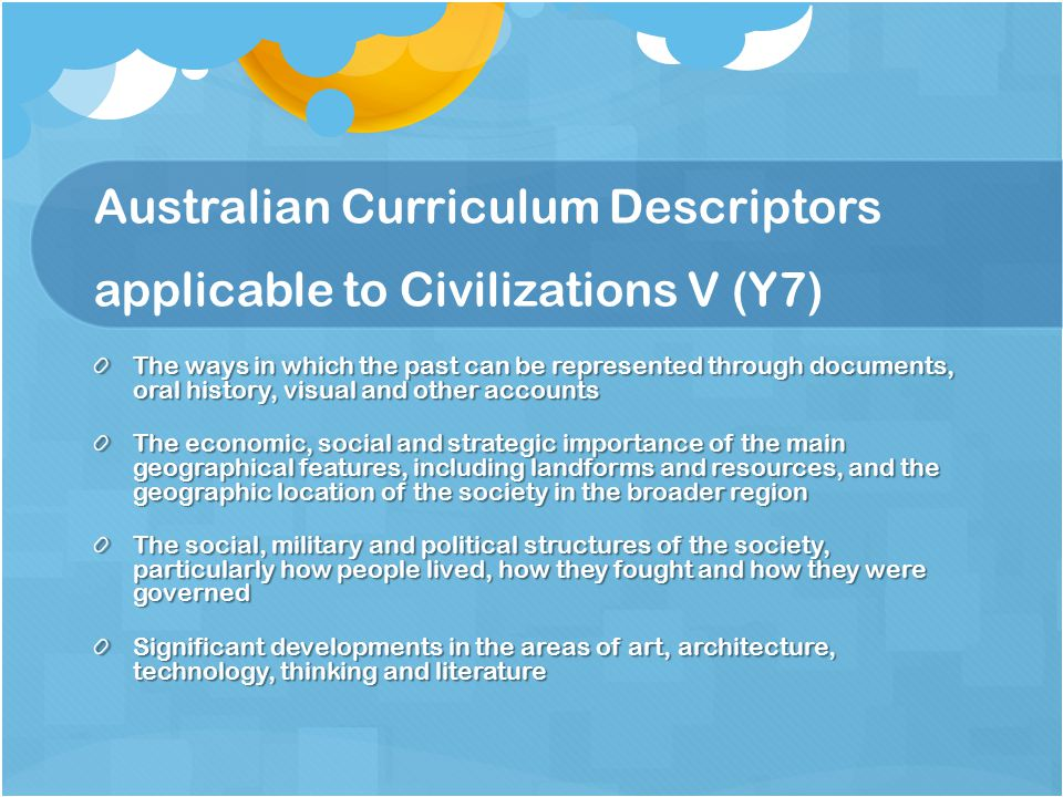Australian Curriculum Descriptors applicable to Civilizations V (Y7) The ways in which the past can be represented through documents, oral history, visual and other accounts The economic, social and strategic importance of the main geographical features, including landforms and resources, and the geographic location of the society in the broader region The social, military and political structures of the society, particularly how people lived, how they fought and how they were governed Significant developments in the areas of art, architecture, technology, thinking and literature