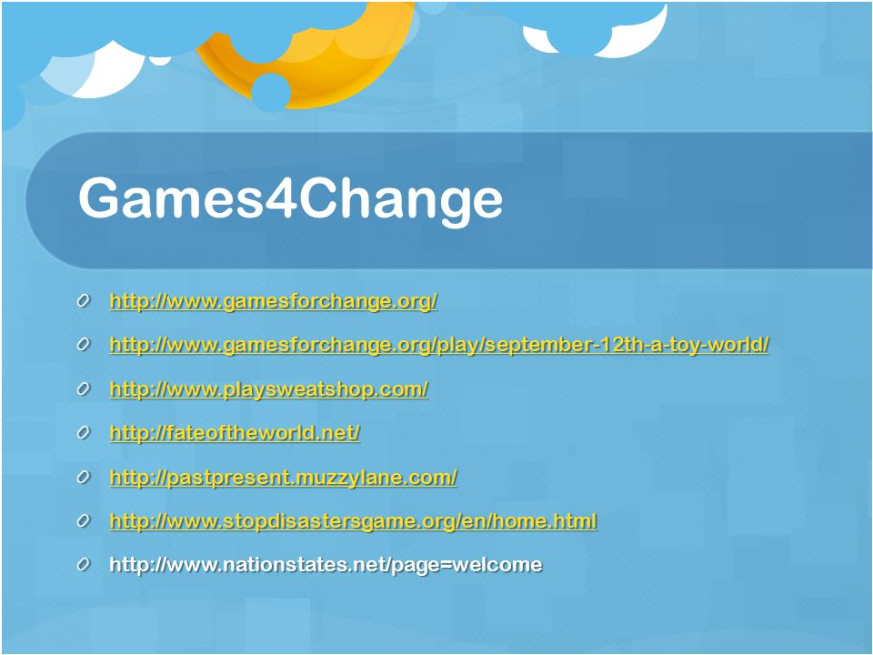 Games4Change http://www.gamesforchange.org/ http://www.gamesforchange.org/play/september-12th-a-toy-world/ http://www.playsweatshop.com/ http://fateoftheworld.net/ http://pastpresent.muzzylane.com/ http://www.stopdisastersgame.org/en/home.html http://www.nationstates.net/page=welcome