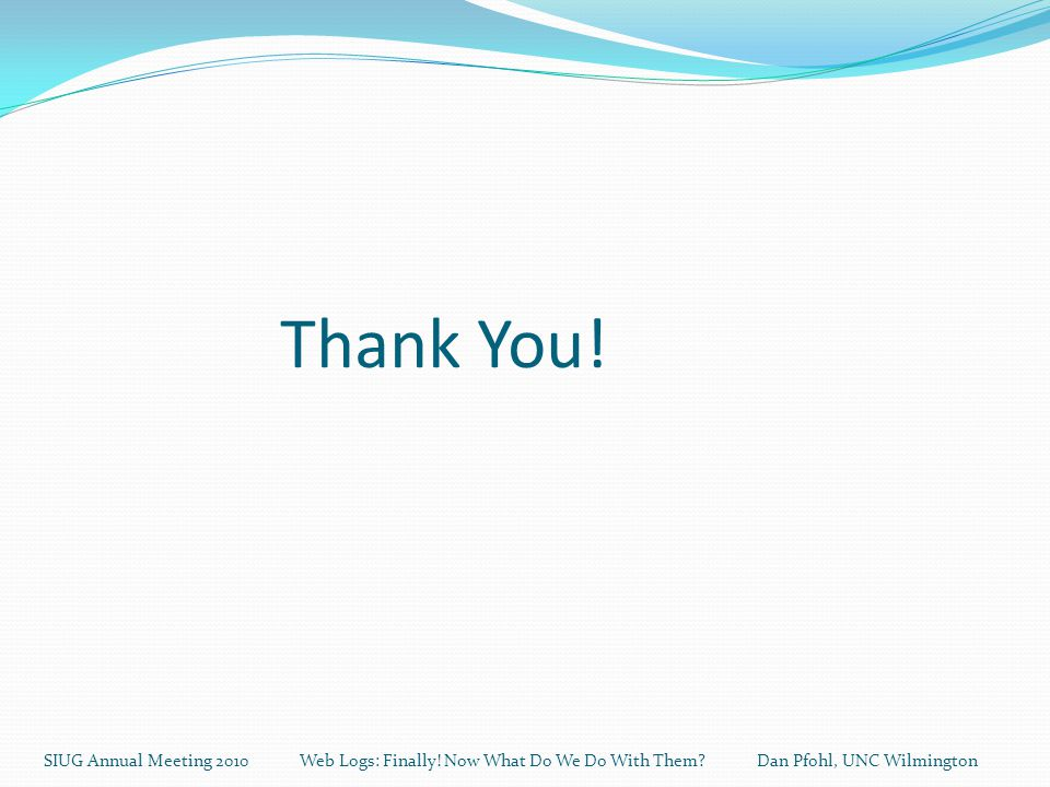 Thank You. SIUG Annual Meeting 2010 Web Logs: Finally.
