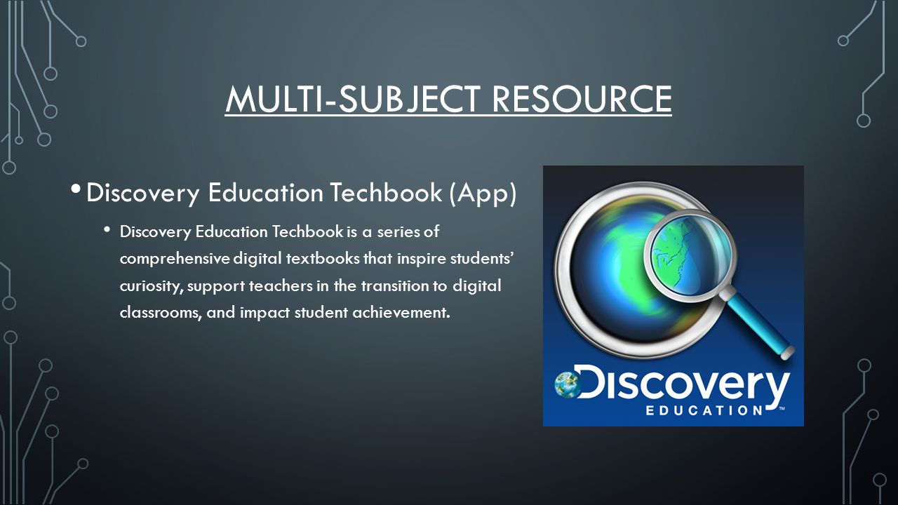 MULTI-SUBJECT RESOURCE Discovery Education Techbook (App) Discovery Education Techbook is a series of comprehensive digital textbooks that inspire students' curiosity, support teachers in the transition to digital classrooms, and impact student achievement.