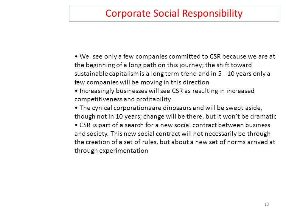 Corporate Social Responsibility 10 We see only a few companies committed to CSR because we are at the beginning of a long path on this journey; the shift toward sustainable capitalism is a long term trend and in 5 - 10 years only a few companies will be moving in this direction Increasingly businesses will see CSR as resulting in increased competitiveness and profitability The cynical corporations are dinosaurs and will be swept aside, though not in 10 years; change will be there, but it won't be dramatic CSR is part of a search for a new social contract between business and society.