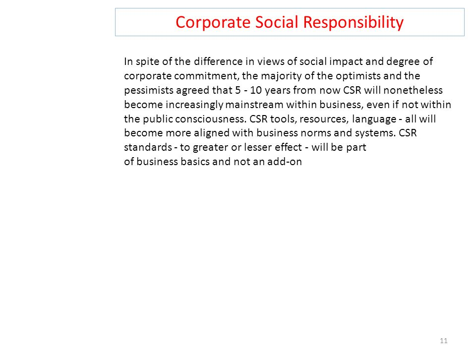 Corporate Social Responsibility 11 In spite of the difference in views of social impact and degree of corporate commitment, the majority of the optimists and the pessimists agreed that 5 - 10 years from now CSR will nonetheless become increasingly mainstream within business, even if not within the public consciousness.