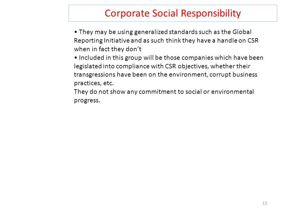Corporate Social Responsibility 13 They may be using generalized standards such as the Global Reporting Initiative and as such think they have a handl