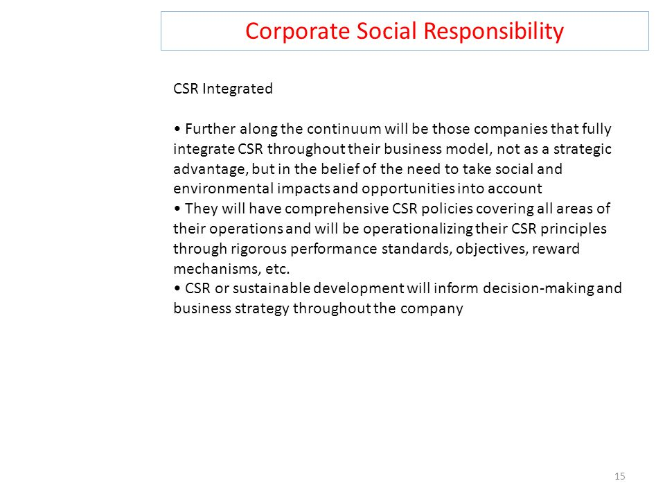 Corporate Social Responsibility 15 CSR Integrated Further along the continuum will be those companies that fully integrate CSR throughout their business model, not as a strategic advantage, but in the belief of the need to take social and environmental impacts and opportunities into account They will have comprehensive CSR policies covering all areas of their operations and will be operationalizing their CSR principles through rigorous performance standards, objectives, reward mechanisms, etc.