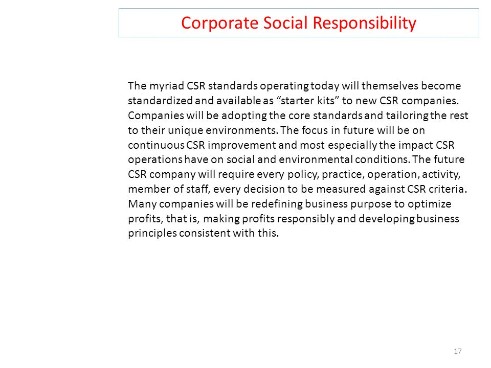"""Corporate Social Responsibility 17 The myriad CSR standards operating today will themselves become standardized and available as """"starter kits"""" to new"""