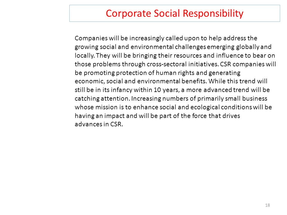 Corporate Social Responsibility 18 Companies will be increasingly called upon to help address the growing social and environmental challenges emerging