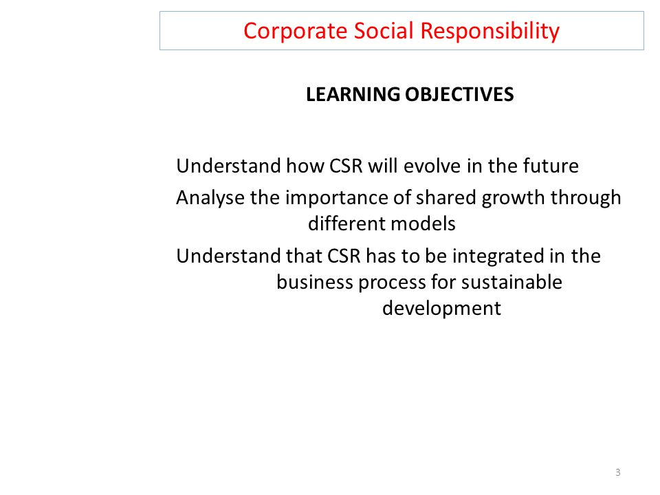 Corporate Social Responsibility 3 LEARNING OBJECTIVES Understand how CSR will evolve in the future Analyse the importance of shared growth through different models Understand that CSR has to be integrated in the business process for sustainable development