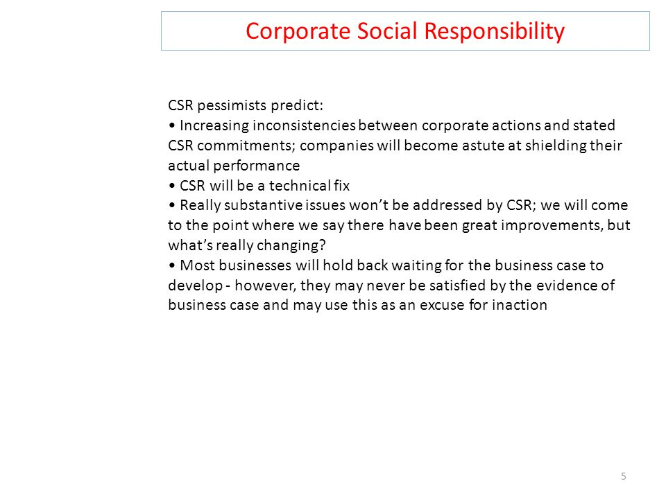 Corporate Social Responsibility 5 CSR pessimists predict: Increasing inconsistencies between corporate actions and stated CSR commitments; companies w