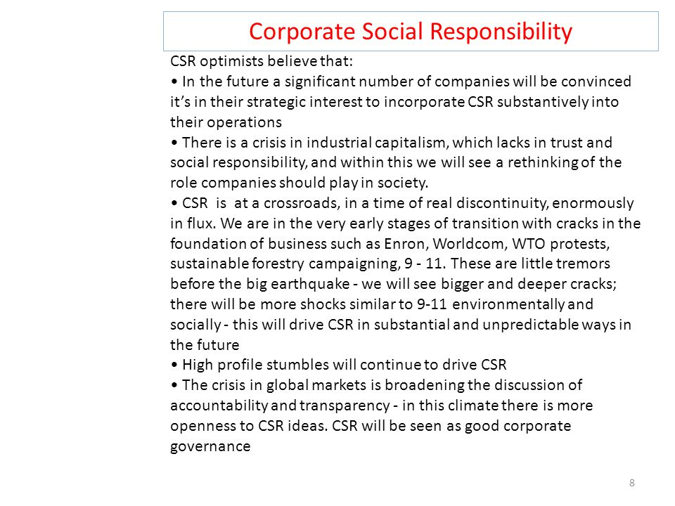 Corporate Social Responsibility 8 CSR optimists believe that: In the future a significant number of companies will be convinced it's in their strategi
