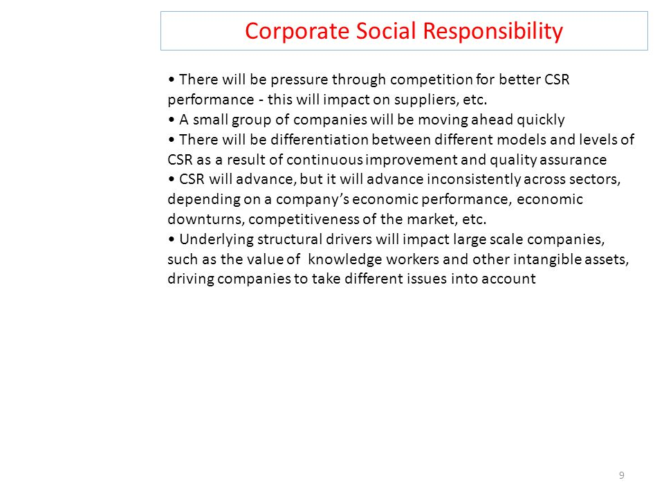Corporate Social Responsibility 9 There will be pressure through competition for better CSR performance - this will impact on suppliers, etc.