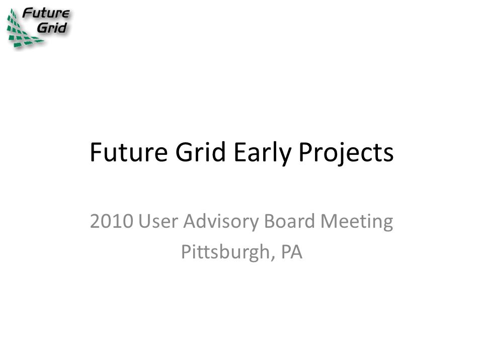 Future Grid Early Projects 2010 User Advisory Board Meeting Pittsburgh, PA