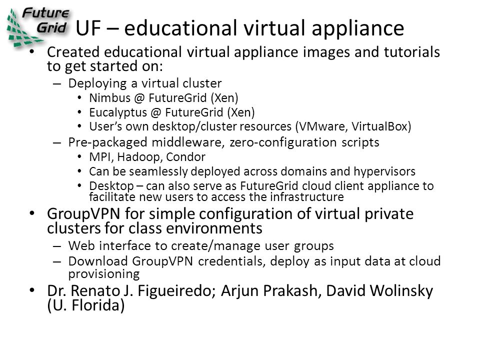 UF – educational virtual appliance Created educational virtual appliance images and tutorials to get started on: – Deploying a virtual cluster Nimbus @ FutureGrid (Xen) Eucalyptus @ FutureGrid (Xen) User's own desktop/cluster resources (VMware, VirtualBox) – Pre-packaged middleware, zero-configuration scripts MPI, Hadoop, Condor Can be seamlessly deployed across domains and hypervisors Desktop – can also serve as FutureGrid cloud client appliance to facilitate new users to access the infrastructure GroupVPN for simple configuration of virtual private clusters for class environments – Web interface to create/manage user groups – Download GroupVPN credentials, deploy as input data at cloud provisioning Dr.