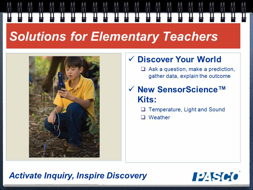 Activate Inquiry, Inspire Discovery Solutions for Elementary Teachers Discover Your World  Ask a question, make a prediction, gather data, explain the outcome New SensorScience™ Kits:  Temperature, Light and Sound  Weather