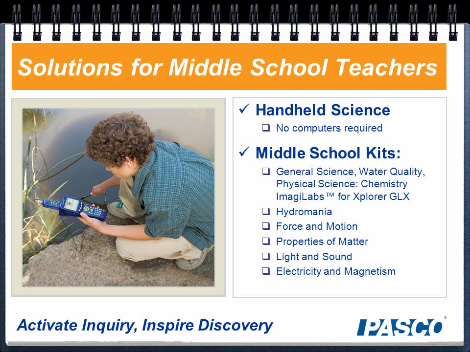 Activate Inquiry, Inspire Discovery Solutions for Middle School Teachers Handheld Science  No computers required Middle School Kits:  General Science, Water Quality, Physical Science: Chemistry ImagiLabs™ for Xplorer GLX  Hydromania  Force and Motion  Properties of Matter  Light and Sound  Electricity and Magnetism
