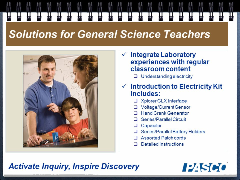 Activate Inquiry, Inspire Discovery Solutions for General Science Teachers Integrate Laboratory experiences with regular classroom content  Understanding electricity Introduction to Electricity Kit Includes:  Xplorer GLX Interface  Voltage/Current Sensor  Hand Crank Generator  Series/Parallel Circuit  Capacitor  Series/Parallel Battery Holders  Assorted Patch cords  Detailed Instructions