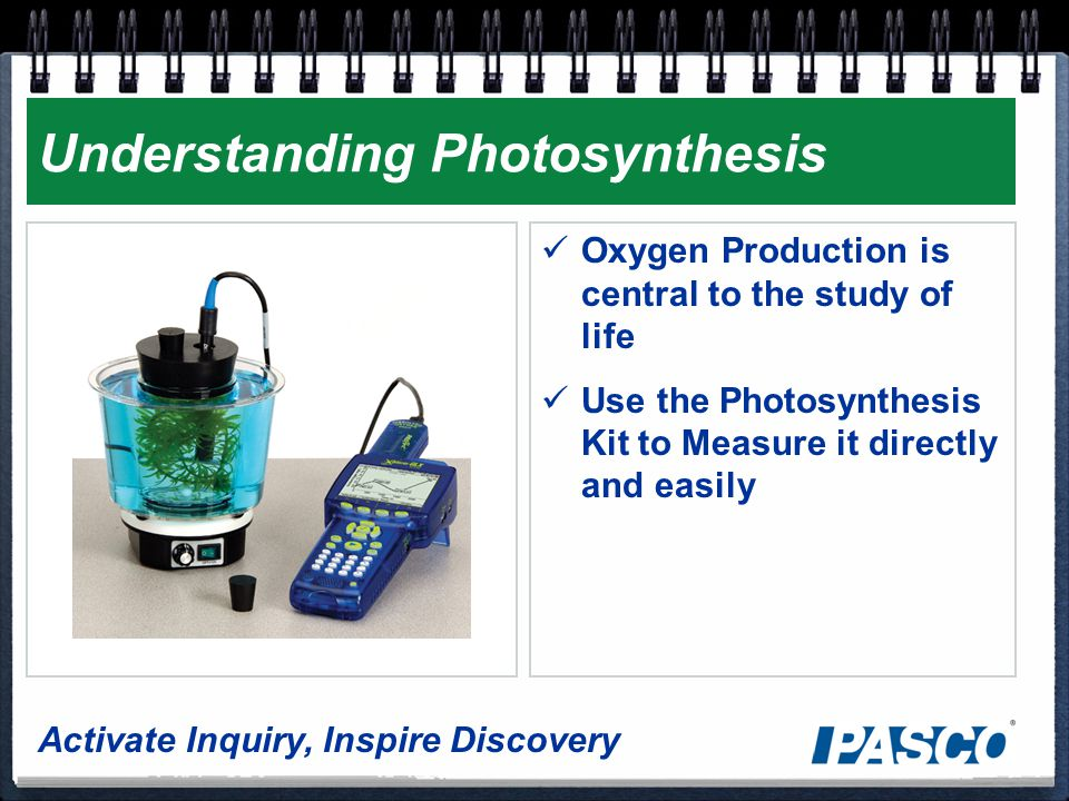 Activate Inquiry, Inspire Discovery Understanding Photosynthesis Oxygen Production is central to the study of life Use the Photosynthesis Kit to Measure it directly and easily