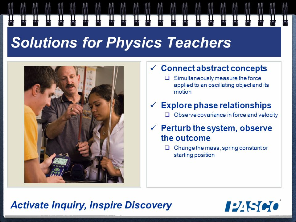 Activate Inquiry, Inspire Discovery Solutions for Physics Teachers Connect abstract concepts  Simultaneously measure the force applied to an oscillating object and its motion Explore phase relationships  Observe covariance in force and velocity Perturb the system, observe the outcome  Change the mass, spring constant or starting position