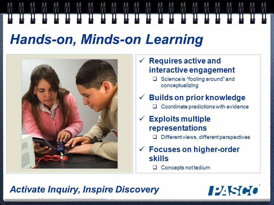 Activate Inquiry, Inspire Discovery Hands-on, Minds-on Learning Requires active and interactive engagement  Science is fooling around and conceptualizing Builds on prior knowledge  Coordinate predictions with evidence Exploits multiple representations  Different views, different perspectives Focuses on higher-order skills  Concepts not tedium