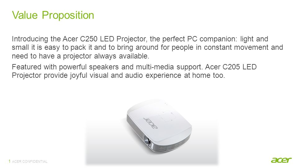 ACER CONFIDENTIAL Value Proposition 1 Introducing the Acer C250 LED Projector, the perfect PC companion: light and small it is easy to pack it and to bring around for people in constant movement and need to have a projector always available.