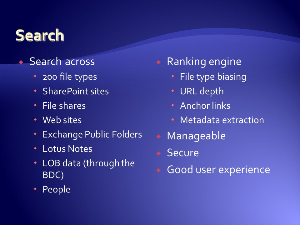  Search across  200 file types  SharePoint sites  File shares  Web sites  Exchange Public Folders  Lotus Notes  LOB data (through the BDC)  People  Ranking engine  File type biasing  URL depth  Anchor links  Metadata extraction  Manageable  Secure  Good user experience